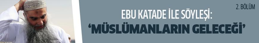 Ebu Katade'den 'Müslümanların geleceği' üzerine yorumlar