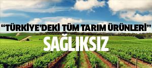 """""""Türkiye'deki tüm tarım ürünleri sağlıksız"""""""