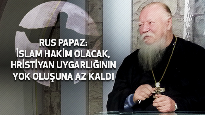 Rus Papaz: İslam hakim olacak, Hristiyan uygarlığının yok oluşuna az kaldı