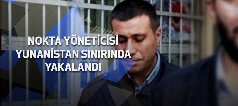 Nokta yöneticisi Yunanistan sınırında yakalandı