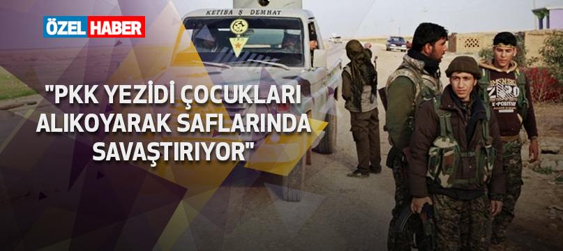 """""""PKK Yezidi çocukları alıkoyarak saflarında savaştırıyor"""""""