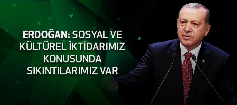 Erdoğan: Sosyal ve kültürel iktidarımız konusunda sıkıntılarımız var