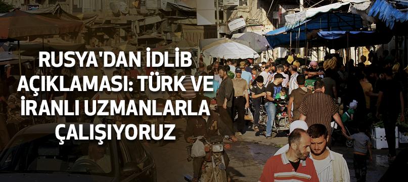 Rusya'dan İdlib açıklaması: Türk ve İranlı uzmanlarla çalışıyoruz