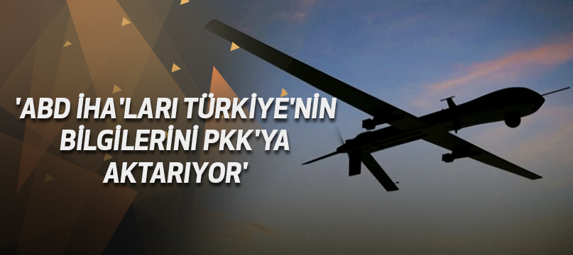 'ABD İHA'ları Türkiye'nin bilgilerini PKK'ya aktarıyor'