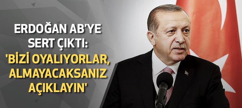 Erdoğan AB'ye sert çıktı: 'Bizi oyalıyorlar, almayacaksanız açıklayın'
