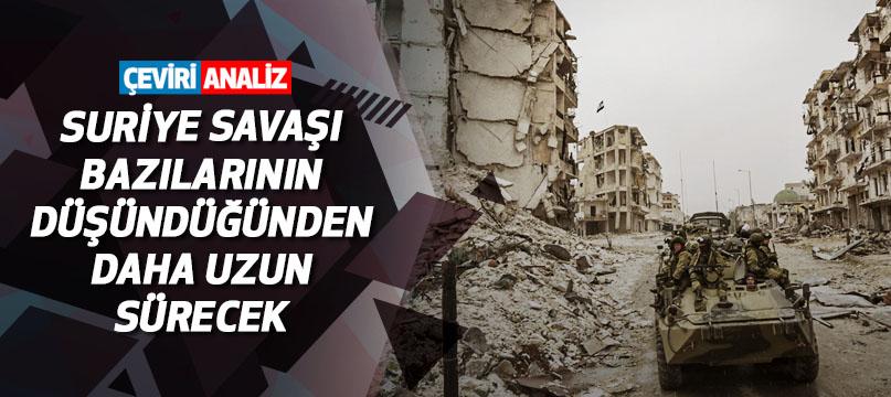 Suriye savaşı bazılarının düşündüğünden daha uzun sürecek