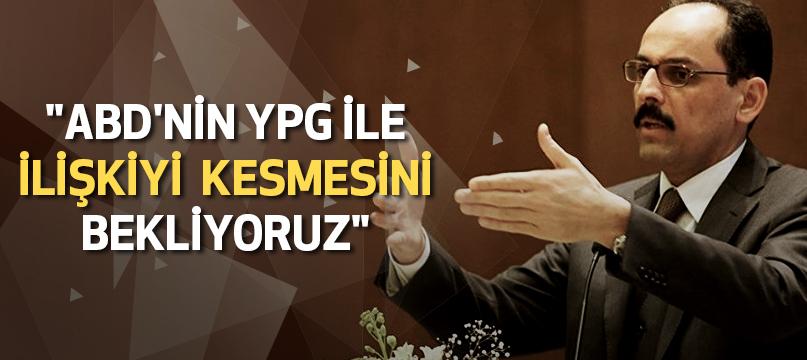 """""""ABD'nin YPG ile ilişkiyi kesmesini bekliyoruz"""""""