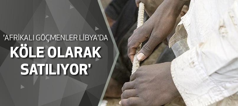 'Afrikalı göçmenler Libya'da köle olarak satılıyor'