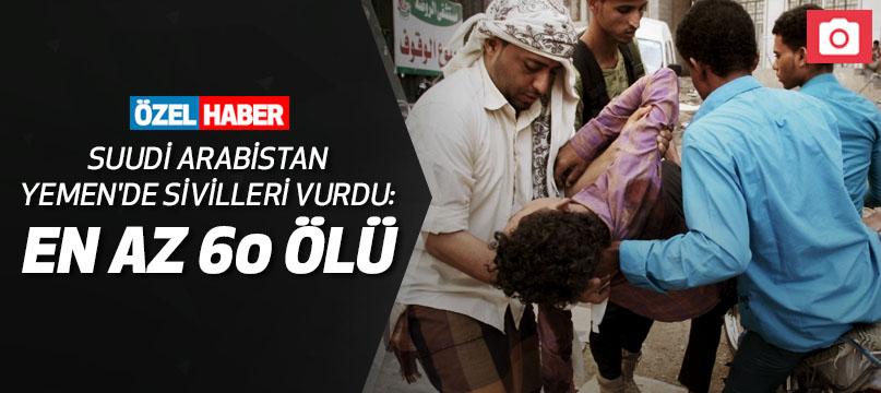 Suudi Arabistan Yemen'de sivilleri vurdu: En az 60 ölü