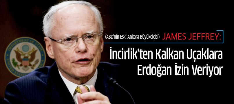 James Jeffrey: İncirlik'ten kalkan uçaklara Erdoğan izin veriyor