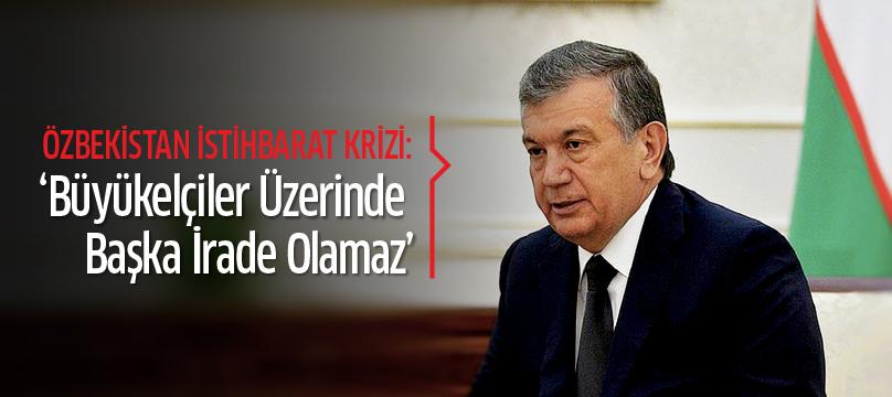 Özbekistan istihbarat krizi: 'Büyükelçiler üzerinde başka irade olamaz'