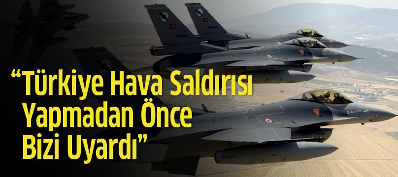 'Türkiye hava saldırısı yapmadan önce bizi uyardı'