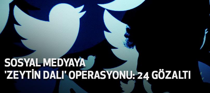 Sosyal medyaya 'Zeytin Dalı' operasyonu: 24 gözaltı