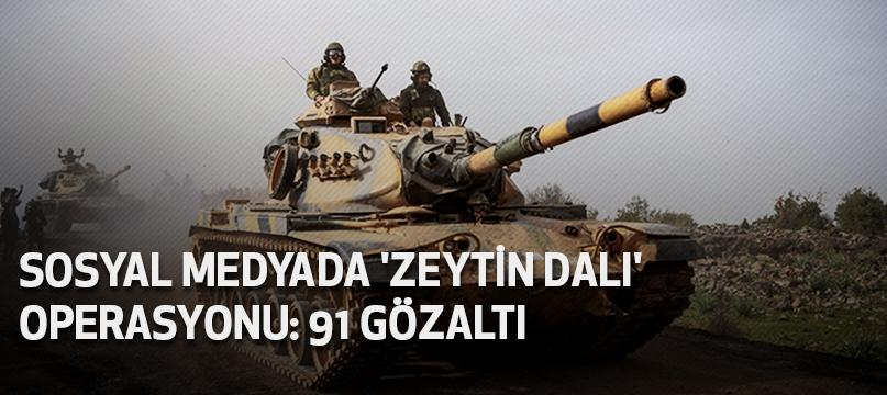 Sosyal medyada 'Zeytin Dalı' operasyonu: 91 gözaltı
